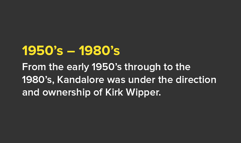 1950's – 1980's: From the early 1950's through to the 1980's, Kandalore was under the direction and ownership of Kirk Wipper.