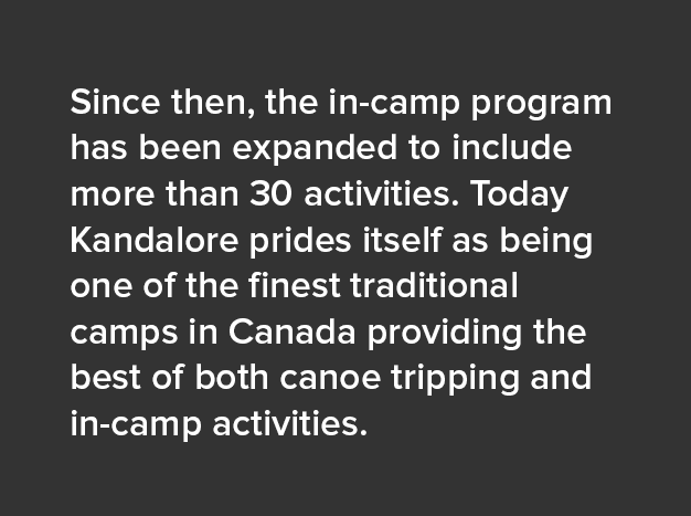 Since then, the in-camp program has been expanded to include more than 30 activities. Today Kandalore prides itself as being one of the finest traditional camps in Canada providing the best of both canoe tripping and in-camp activities.