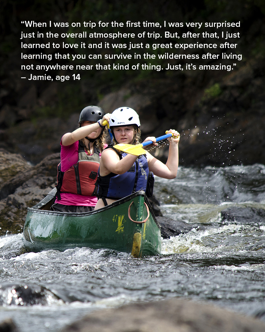 """""""When I was on trip for the first time, I was very surprised just in the overall atmosphere of trip. But, after that, I just learned to love it and it was just a great experience after learning that you can survive in the wilderness after living not anywhere near that kind of thing. Just, it's amazing."""" – Jamie, age 14"""