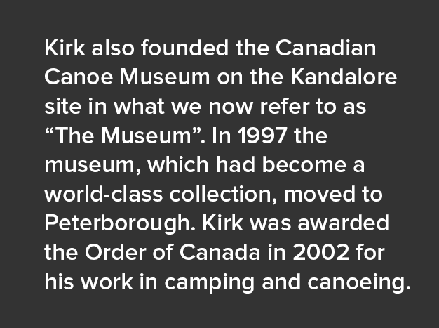 "Kirk also founded the Canadian Canoe Museum on the Kandalore site in what we now refer to as ""The Museum"". In 1997 the museum, which had become a world-class collection, moved to Peterborough. Kirk was awarded the Order of Canada in 2002 for his work in camping and canoeing."