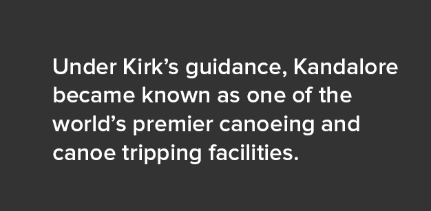 Under Kirk's guidance, Kandalore became known as one of the world's premier canoeing and canoe tripping facilities.